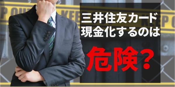 三井住友カードを現金化するのは危険って本当?