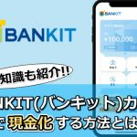 BANKIT(バンキット)カードで現金化する方法とは?