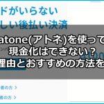 atone(アトネ)を使って現金化はできない?その理由とおすすめの方法を紹介!