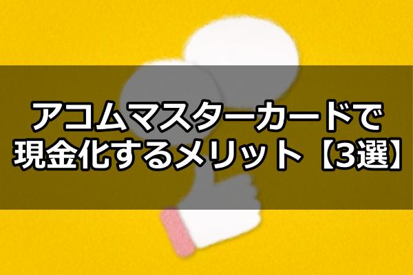 アコムマスターカードで現金化するメリット【3選】