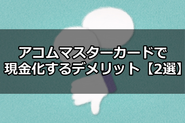 アコムマスターカードで現金化するデメリット【2選】